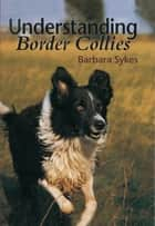 Understanding Border Collies ebook by Barbara Sykes