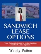 Sandwich Lease Options: Your Complete Guide to Understanding Sandwich Lease Options ebook by Wendy Patton