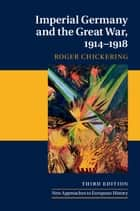 Imperial Germany and the Great War, 1914–1918 ebook by Roger Chickering