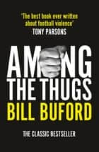 Among The Thugs ebook by Bill Buford