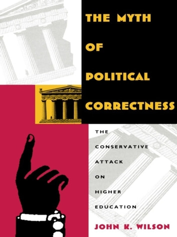 The Myth of Political Correctness - The Conservative Attack on Higher Education ebook by John K. Wilson
