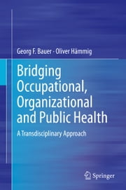 Bridging Occupational, Organizational and Public Health - A Transdisciplinary Approach ebook by Georg F. Bauer,Oliver Hämmig