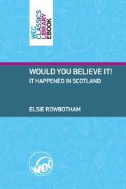 Would You Believe It!, It happened in Scotland ebook by Elsie Rowbotham