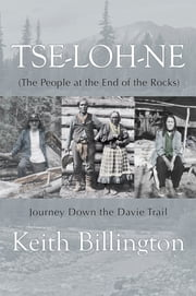 Tse-loh-ne (The People at the End of the Rocks) - Journey Down the Davie Trail ebook by Keith Billington