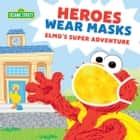 Heroes Wear Masks - Elmo's Super Adventure ebook by Sesame Workshop