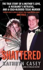 Shattered - The True Story of a Mother's Love, a Husband's Betrayal, and a Cold-Blooded Texas Murder ebook by Kathryn Casey