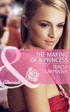 The Making of a Princess (Mills & Boon Cherish) ebook by Teresa Carpenter