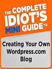 The Complete Idiot's Mini Guide to Creating Your Own Wordpress.Com Blog ebook by Clinton Bonner