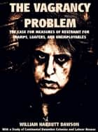 The Vagrancy Problem - The Case for Measures of Restraint for Tramps, Loafers, and Unemployables ebook by William Harbutt Dawson