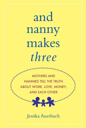 And Nanny Makes Three - Mothers and Nannies Tell the Truth About Work, Love, Money, and Each Other ebook by Jessika Auerbach