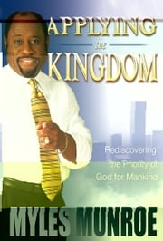 Applying the Kingdom: Rediscovering the Priority of God for Mankind ebook by Myles Munroe