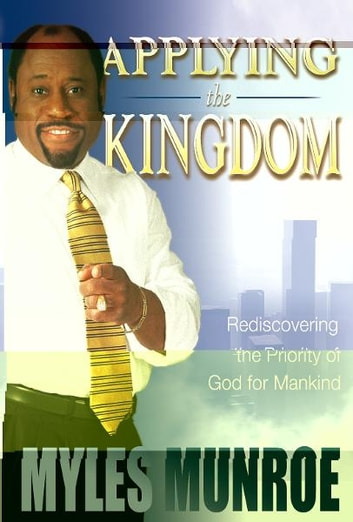 Applying the kingdom rediscovering the priority of god for mankind applying the kingdom rediscovering the priority of god for mankind ebook by myles munroe fandeluxe Images