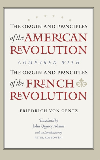 The Origin and Principles of the American Revolution, Compared with the Origin and Principles of the French Revolution ebook by Friedrich Gentz