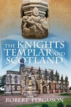 The Knights Templar and Scotland ebook by Robert Ferguson