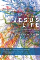 The Jesus Life: Eight Ways to Recover Authentic Christianity - Eight Ways to Recover Authentic Christianity ebook by Stephen W. Smith