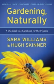 Gardening, Naturally: A chemical-free handbook for the Prairies ebook by Williams, Sara