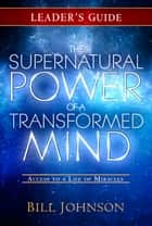 The Supernatural Power of a Transformed Mind Leader's Guide - Access to a Life of Miracles ebook by Bill Johnson