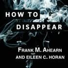 How to Disappear - Erase Your Digital Footprint, Leave False Trails, and Vanish Without a Trace audiobook by Frank M. Ahearn, Eileen C. Horan
