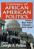 Contours of African American Politics - Volume 2, Black Politics and the Dynamics of Social Change ebook by Georgia A. Persons