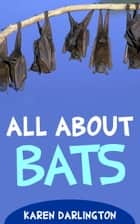All About Bats - All About Everything, #13 ebook by Karen Darlington