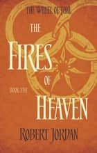 The Fires Of Heaven - Book 5 of the Wheel of Time (soon to be a major TV series) ebook by Robert Jordan