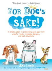 For Dog's Sake! - A Simple Guide to Protecting Your Pup from Unsafe Foods, Everyday Dangers, and Bad Situations ebook by Amy Luwis