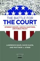 The Battle for the Court - Interest Groups, Judicial Elections, and Public Policy ebook by Lawrence Baum, David Klein, Matthew J. Streb