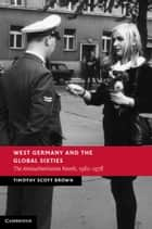 West Germany and the Global Sixties ebook by Professor Timothy Scott Brown