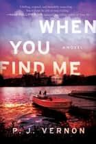 When You Find Me - A Novel ebook by P. J. Vernon