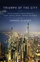 Triumph of the City - How Our Greatest Invention Makes Us Richer, Smarter, Greener, Healthier, andHappier ebook by Edward Glaeser