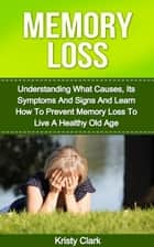 Memory Loss - Understanding What Causes, Its Symptoms And Signs And Learn How To Prevent Memory Loss To Live A Healthy Old Age. ebook by Kristy Clark