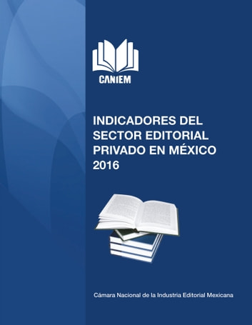 Indicadores del Sector Editorial Privado en México - 2016 ebook by Cámara Nacional de la Industria Editorial Mexicana