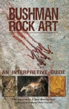 Bushman Rock Art - An Interpretive Guide ebook by Tim Forssman, Lee Gutteridge