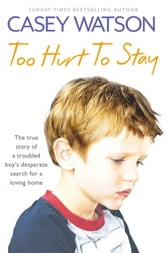 Too Hurt to Stay: The True Story of a Troubled Boy's Desperate Search for a Loving Home ebook by Casey Watson