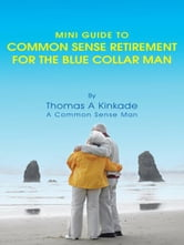 Mini Guide To Common Sense Retirement For The Blue Collar Man - By Thomas A Kinkade A Common Sense Man ebook by Thomas A Kinkade
