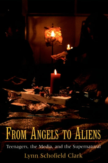 From Angels to Aliens - Teenagers, the Media, and the Supernatural ebook by Lynn Schofield Clark