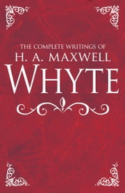 The Complete Writings of H. A. Maxwell Whyte