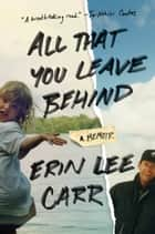 All That You Leave Behind - A Memoir eBook by Erin Lee Carr