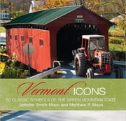 Vermont Icons - 50 Classic Symbols of the Green Mountain State ebook by Matthew P. Mayo,Jennifer Smth-Mayo