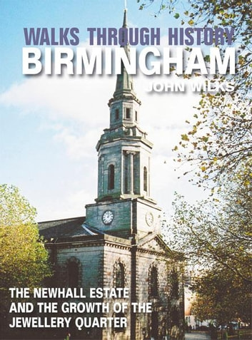 Walks Through History - Birmingham: The Newhall Estate and the growth of the Jewellery Quarter ebook by John Wilks