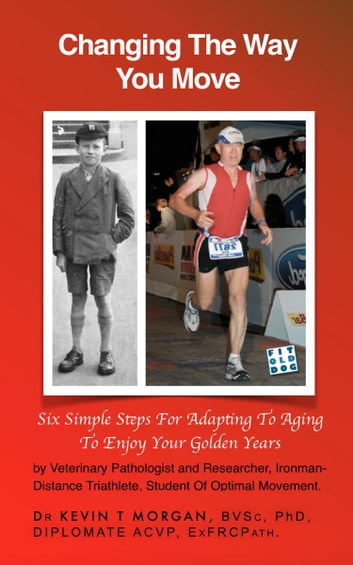 Changing the Way You Move - Six Simple Steps for Adapting to Aging to Enjoy Your Golden Years ebook by Dr. Kevin T. Morgan