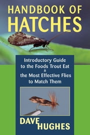 Handbook of Hatches - Introductory Guide to the Foods Trout Eat & the Most Effective Flies to Match Them, 2nd Edition ebook by Dave Hughes
