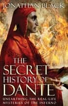 The Secret History of Dante - Unearthing the Mysteries of the Inferno ebook by Jonathan Black