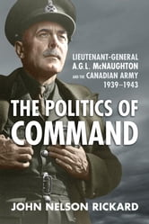 Politics of Command - Lieutenant-General A.G.L. McNaughton and the Canadian Army, 1939-1943 ebook by John Nelson Rickard