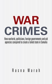 War Crimes - How warlords, politicians, foreign governments and aid agencies conspired to create a failed state in Somalia ebook by Rasna Warah
