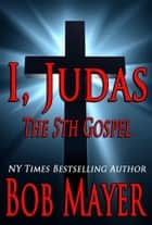 I, Judas - The Fifth Gospel ebook by Bob Mayer
