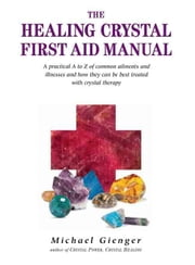 The Healing Crystals First Aid Manual: A Practical A to Z of Common Ailments and Illnesses and How They Can Be Best Treated with Crystal Therapy ebook by Gienger, Michael