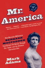 Mr. America - How Muscular Millionaire Bernarr Macfadden Transformed the Nation Through Sex, Salad, and the Ultimate Starvation Diet ebook by Mark Adams