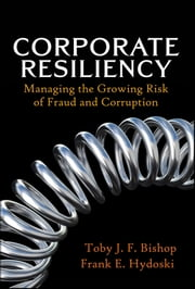 Corporate Resiliency - Managing the Growing Risk of Fraud and Corruption ebook by Toby J. Bishop,Frank E. Hydoski