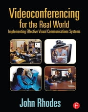 Videoconferencing for the Real World - Implementing Effective Visual Communications Systems ebook by John Rhodes